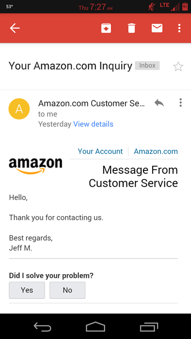 Text - LTE Thu 7:27AM 53 Your Amazon.com Inquiry Inbox Amazon.com Customer Se... to me Yesterday View details Your Account Amazon.com amazon Message From Customer Service Hello, Thank you for contacting us. Best regards, Jeff M. Did I solve your problem? Yes No