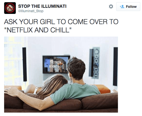 "Product - STOP THE ILLUMINATI lluminati Stop Follow ASK YOUR GIRL TO COME OVER TO ""NETFLIX AND CHILL"" THE TRUTH BEHIND 9/11"
