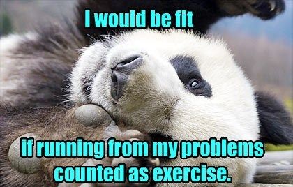 I would be fit if running from my problems counted as exercise.