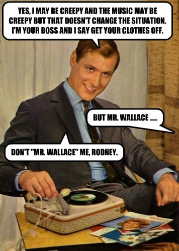 """YES, I MAY BE CREEPY AND THE MUSIC MAY BE CREEPY BUT THAT DOESN'T CHANGE THE SITUATION. I'M YOUR BOSS AND I SAY GET YOUR CLOTHES OFF. BUT MR. WALLACE ..... DON'T """"MR. WALLACE"""" ME, RODNEY."""