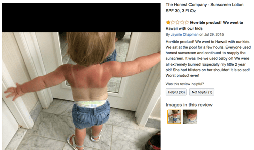 Product - The Honest Company Sunscreen Lotion SPF 30, 3 FI Oz Horrible product! We went to Hawai with our kids By Jaymie Chapman on Jul 29, 2015 Homible product! We went to Hawai with our kids We sat at the pool for a few hours. Everyone used honest sunscreen and continued to reapply the sunscreen. It was like we used baby oil! We were all extremely burned! Especially my little 2 year old! She had blisters on her shoulder! It is so sad Worst product ever! Was this review helptu? Helpful (36)Not