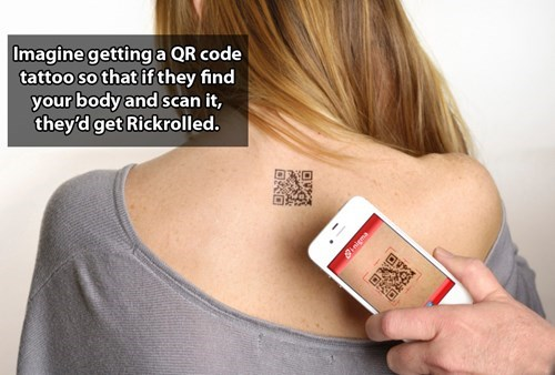 Skin - Imagine getting a QR code tattoo so that if they find your body and scan it, they'd get Rickrolled.