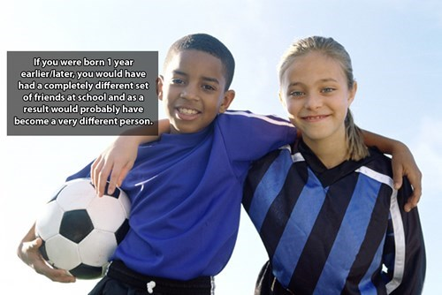 Soccer ball - If you were born 1 year earlier/later, you would have had a completely different set of friends at school and as a result would probably have become a very different person.