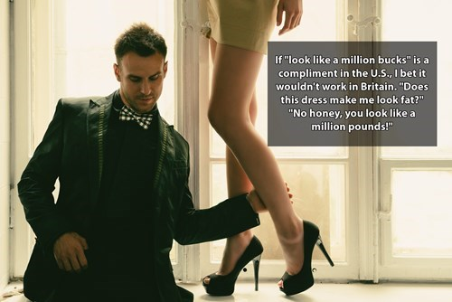 """Footwear - If """"look like a million bucks"""" is a compliment in the U.S., I bet it wouldn't work in Britain. """"Does this dress make me look fat?"""" """"No honey, you look like a million pounds!"""""""