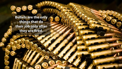 Metal - Bullets are the only things that do their job only after they are fired.