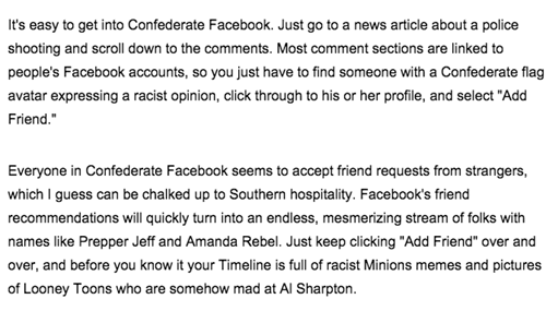 "Text - It's easy to get into Confederate Facebook. Just go to a news article about a police shooting and scroll down to the comments. Most comment sections are linked to people's Facebook accounts, so you just have to find someone with a Confederate flag avatar expressing a racist opinion, click through to his or her profile, and select ""Add Friend."" Everyone in Confederate Facebook seems to accept friend requests from strangers, which I guess can be chalked up to Southern hospitality. Facebook'"