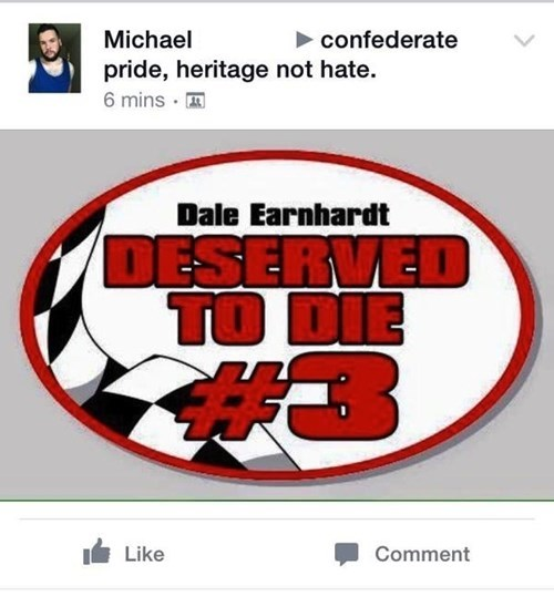 Text - Michael confederate pride, heritage not hate. 6 mins Dale Earnhardt DESERVED TO DIE Like Comment