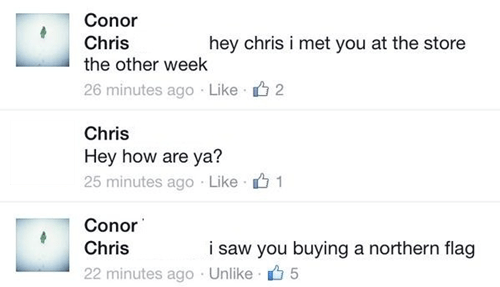 Text - Conor Chris the other week hey chris i met you at the store 26 minutes ago Like 2 Chris Hey how are ya? 25 minutes ago Like 1 Conor Chris i saw you buying a northern flag 22 minutes ago Unlike 5