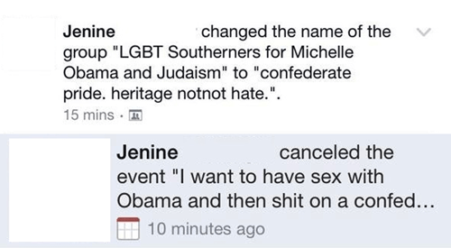 "Text - changed the name of the group ""LGBT Southerners for Michelle Obama and Judaism"" to ""confederate Jenine pride. heritage notnot hate."" 15 mins m Jenine canceled the event ""I want to have sex with Obama and then shit on a confed.. 10 minutes ago"