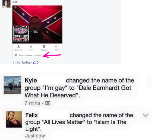 "Text - Kat Fred SOUTHERN ROCK Assend Follow Mesage Mon Aso a member of m gay 1 min Unilike 3 changed the name of the Kyle group ""I'm gay"" to ""Dale Earnhardt Got What He Deserved"". 7 mins Felix changed the name of the group ""All Lives Matter"" to ""Islam Is The Light"" Just now"