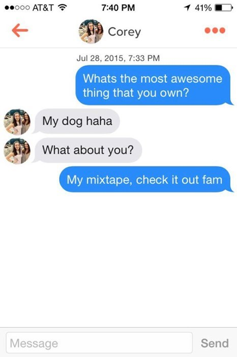 Text - o00 AT&T 7:40 PM 1 41% Corey Jul 28, 2015, 7:33 PM Whats the most awesome thing that you own? My dog haha What about you? My mixtape, check it out fam Message Send