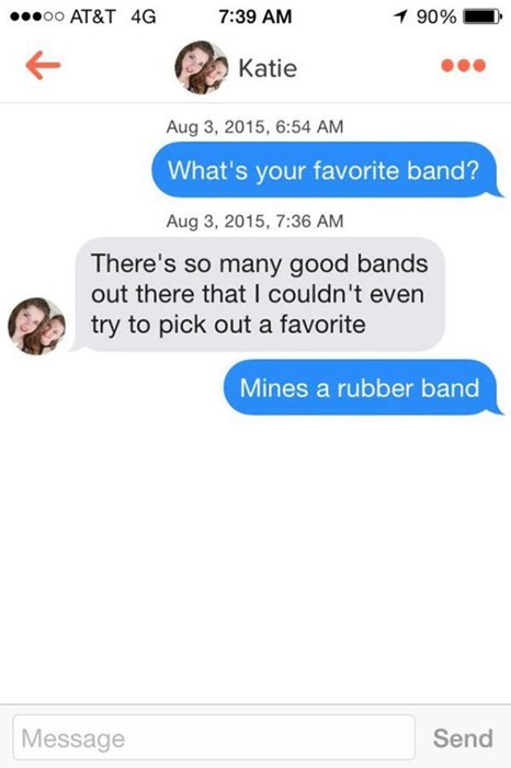 Text - oo AT&T 4G 7:39 AM 1 90% Katie Aug 3, 2015, 6:54 AM What's your favorite band? Aug 3, 2015, 7:36 AM There's so many good bands out there that I couldn't even try to pick out a favorite Mines a rubber band Message Send