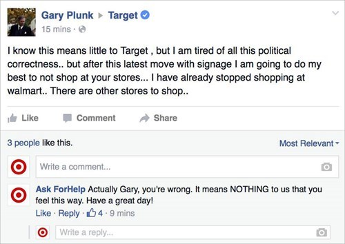 Text - Gary Plunk 15 mins Target I know this means little to Target, but I am tired of all this political correctness.. but after this latest move with signage I am going to do my best to not shop at your stores... I have already stopped shopping at walmart.. There are other stores to shop. Like Comment Share Most Relevant 3 people like this. Write a comment... Ask ForHelp Actually Gary, you're wrong. It means NOTHING to us that you feel this way. Have a great day! Like Reply 4 9 mins Write a re