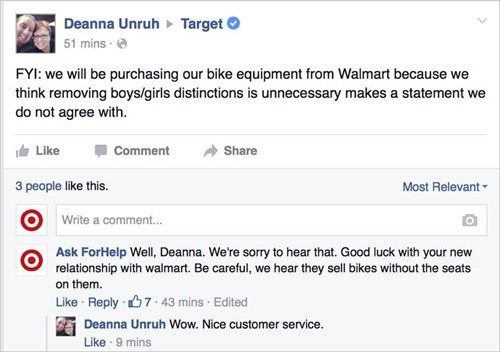 Text - Deanna Unruh 51 mins- Target FYI: we will be purchasing our bike equipment from Walmart because we think removing boys/girls distinctions is unnecessary makes a statement we do not agree with. Like Comment Share 3 people like this. Most Relevant Write a comment... Ask ForHelp Well, Deanna. We're sorry to hear that. Good luck with your new relationship with walmart. Be careful, we hear they sell bikes without the seats on them Like Reply 7.43 mins Edited Deanna Unruh Wow. Nice customer ser