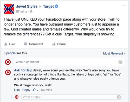 Text - Jewel Styles Target 57 mins. Ihave just UNLIKED your FaceBook page along with your store. I will no longer shop here. You have outraged many customers just to appease a few. God created males and females differently. Why would you try to remove the differences?? Get a clue Target. Your stupidity is showing Like Comment Share 3 people like this. Most Relevant Write a comment... Ask ForHelp Jewel, we're sorry you feel that way. We're also sorry you have such a strong opinion of things like
