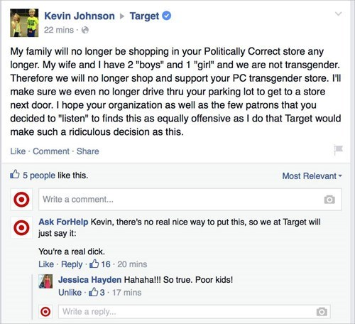 "Text - Kevin Johnson 22 mins Target My family will no longer be shopping in your Politically Correct store any longer. My wife and I have 2 ""boys"" and 1 ""girl"" and we are not transgender Therefore we will no longer shop and support your PC transgender store. I'l make sure we even no longer drive thru your parking lot to get to a store next door. I hope your organization as well as the few patrons that you decided to ""listen"" to finds this as equally offensive as I do that Target would make such"