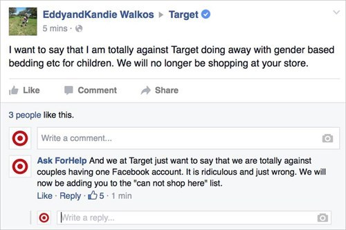 "Text - EddyandKandie Walkos 5 mins Target I want to say that I am totally against Target doing away with gender based bedding etc for children. We will no longer be shopping at your store. Share Like Comment 3 people like this. Write a comment... Ask ForHelp And we at Target just want to say that we are totally against couples having one Facebook account. It is ridiculous and just wrong. We will now be adding you to the ""can not shop here"" list Like Reply 5 1 min O Write a reply..."