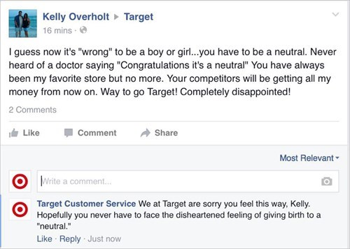 "Text - Kelly Overholt 16 mins- Target I guess now it's ""wrong"" to be a boy or girl...you have to be a neutral. Never heard of a doctor saying ""Congratulations it's a neutral"" You have always been my favorite store but no more. Your competitors will be getting all my money from now on. Way to go Target! Completely disappointed! 2 Comments Like Comment Share Most Relevant Write a comment.. Target Customer Service We at Target are sorry you feel this way, Kelly. Hopefully you never have to face the"