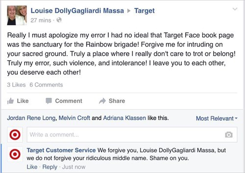 Text - Louise DollyGagliardi Massa Target 27 mins Really I must apologize my error I had no ideal that Target Face book page was the sanctuary for the Rainbow brigade! Forgive me for intruding on your sacred ground. Truly a place whereI really don't care to trot or belong! Truly my error, such violence, and intolerance! I leave you to each other, you deserve each other! 3 Likes 6 Comments Like Comment Share Jordan Rene Long, Melvin Croft and Adriana Klassen like this. Most Relevant Write a comme
