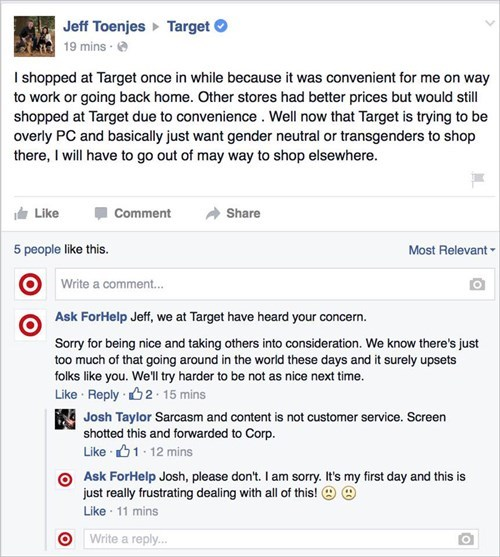 Text - Jeff Toenjes 19 mins Target I shopped at Target once in while because it was convenient for me on way to work or going back home. Other stores had better prices but would still shopped at Target due to convenience . Well now that Target is trying to be overly PC and basically just want gender neutral or transgenders to shop there, I will have to go out of may way to shop elsewhere. Like Comment Share Most Relevant 5 people like this. Write a comment... Ask ForHelp Jeff, we at Target have
