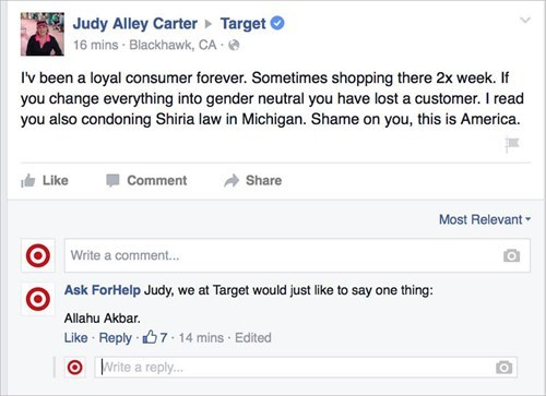 Text - Judy Alley Carter Target 16 mins Blackhawk, CA Iv been a loyal consumer forever. Sometimes shopping there 2x week. If you change everything into gender neutral you have lost a customer. I read you also condoning Shiria law in Michigan. Shame on you, this is America. Like Comment Share Most Relevant Write a comment... Ask ForHelp Judy, we at Target would just like to say one thing: Allahu Akbar Like Reply 7-14 mins Edited O Write a reply..