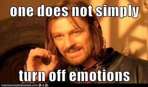 one does not simply  turn off emotions