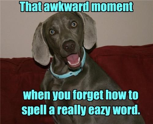 That awkward moment when you forget how to spell a really eazy word.