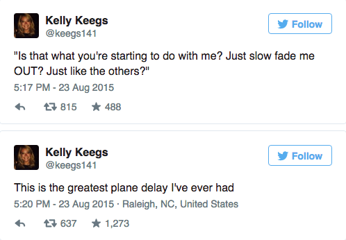 "Text - Kelly Keegs @keegs141 Follow ""Is that what you're starting to do with me? Just slow fade me OUT? Just like the others?"" 5:17 PM - 23 Aug 2015 815 88 Kelly Keegs @keegs141 Follow This is the greatest plane delay I've ever had 5:20 PM - 23 Aug 2015 Raleigh, NC, United States 1,273 637"