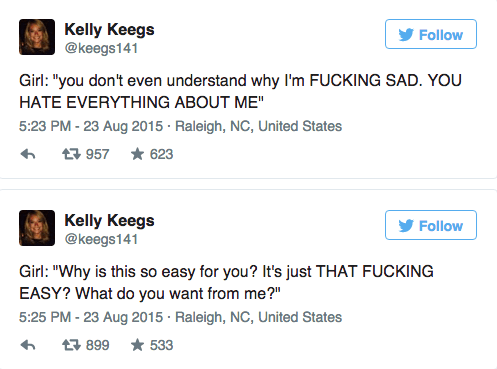 "Text - Kelly Keegs @keegs141 Follow Girl: ""you don't even understand why I'm FUCKING SAD. YOU HATE EVERYTHING ABOUT ME"" 5:23 PM -23 Aug 2015 Raleigh, NC, United States 957 623 Kelly Keegs @keegs141 Follow Girl: ""Why is this so easy for you? It's just THAT FUCKING EASY? What do you want from me?"" 5:25 PM - 23 Aug 2015 Raleigh, NC, United States 533 母 899"