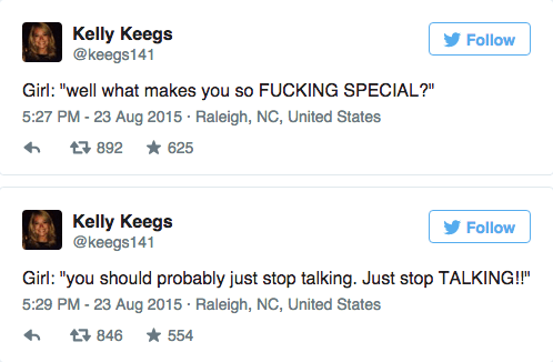 "Text - Kelly Keegs @keegs141 Follow Girl: ""well what makes you so FUCKING SPECIAL?"" 5:27 PM - 23 Aug 2015 Raleigh, NC, United States 892 625 Kelly Keegs @keegs141 Follow Girl: ""you should probably just stop talking. Just stop TALKING!!"" 5:29 PM - 23 Aug 2015 Raleigh, NC, United States 554 846"