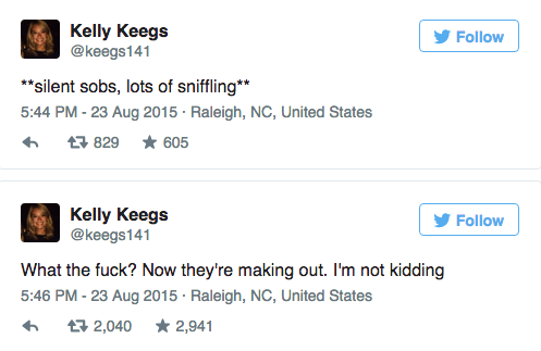 "Text - Kelly Keegs @keegs141 Follow *""silent sobs, lots of sniffling 5:44 PM -23 Aug 2015 Raleigh, NC, United States t 829 605 Kelly Keegs @keegs141 Follow What the fuck? Now they're making out. I'm not kidding 5:46 PM - 23 Aug 2015 Raleigh, NC, United States 2,040 2,941"