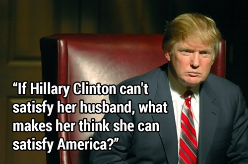 Funny picture of Donald Trump from The Apprentice with a quote about how Hilary Clinton couldn't satisfy her husband, how will she satisfy America?