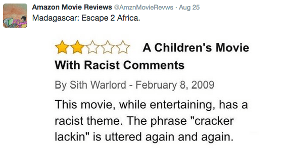 """Text - Amazon Movie Reviews @AmznMovieRevws Aug 25 Madagascar: Escape 2 Africa. A Children's Movie With Racist Comments By Sith Warlord - February 8, 2009 This movie, while entertaining, has a racist theme. The phrase """"cracker lackin"""" is uttered again and again."""