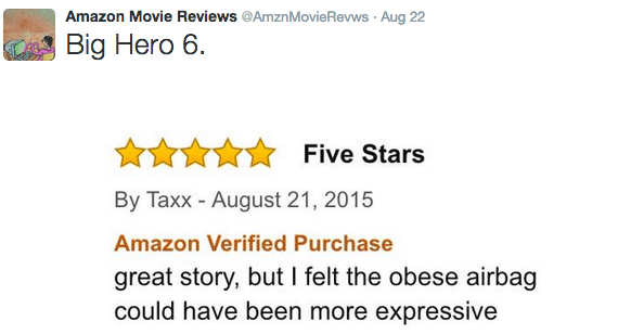 Text - Amazon Movie Reviews @AmznMovieRevws Aug 22 Big Hero 6 Five Stars By Taxx - August 21, 2015 Amazon Verified Purchase great story, but I felt the obese airbag could have been more expressive