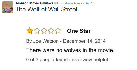 Text - Amazon Movie Reviews @AmznMovieRevws Dec 16 The Wolf of Wall Street. One Star By Joe Watson - December 14, 2014 There were no wolves in the movie. 0 of 3 people found this review helpful