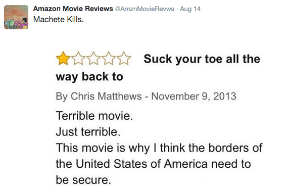 Text - Amazon Movie Reviews @Amzn Movie Revws Aug 14 Machete Kills. Suck your toe all the way back to By Chris Matthews - November 9, 2013 Terrible movie Just terrible. This movie is why I think the borders of the United States of America need to be secure.