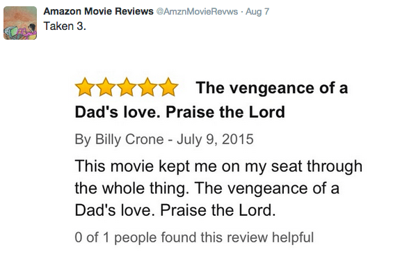 Text - Amazon Movie Reviews @AmznMovieRevws Aug 7 Taken 3. The vengeance of a Dad's love. Praise the Lord By Billy Crone - July 9, 2015 This movie kept me on my seat through the whole thing. The vengeance of a Dad's love. Praise the Lord. 0 of 1 people found this review helpful