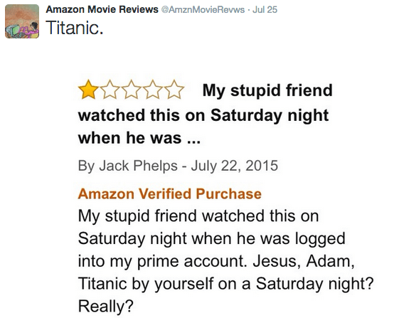 Text - Amazon Movie Reviews @AmznMovieRevws Jul 25 Titanic My stupid friend watched this on Saturday night when he was ... By Jack Phelps - July 22, 2015 Amazon Verified Purchase My stupid friend watched this on Saturday night when he was logged into my prime account. Jesus, Adam, Titanic by yourself on a Saturday night? Really?