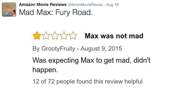Text - Amazon Movie Reviews @AmznMovie Revws Aug 18 Mad Max: Fury Road. Max was not mad By GrootyFruity - August 9, 2015 Was expecting Max to get mad, didn't happen 12 of 72 people found this review helpful