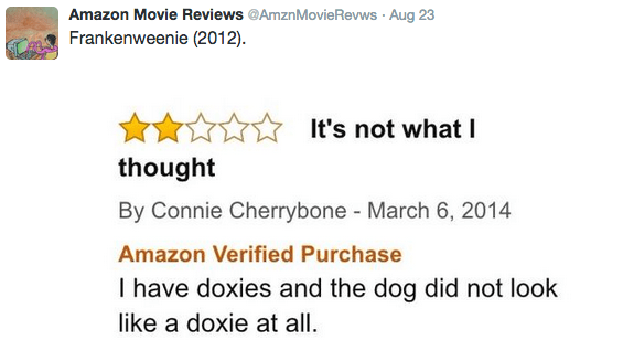 Text - Amazon Movie Reviews @AmznMovieRevws Aug 23 Frankenweenie (2012) It's not what I thought By Connie Cherrybone - March 6, 2014 Amazon Verified Purchase I have doxies and the dog did not look like a doxie at all
