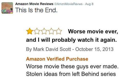 Text - Amazon Movie Reviews @AmznMovieRevws Aug 8 This Is the End. Worse movie ever, and I will probably watch it again. By Mark David Scott - October 15, 2013 Amazon Verified Purchase Worse movie these guys ever made Stolen ideas from left Behind series
