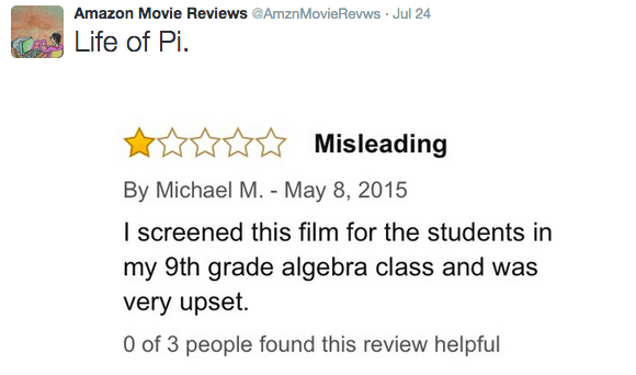 Text - Amazon Movie Reviews @AmznMovie Revws Jul 24 Life of Pi. Misleading By Michael M. - May 8, 2015 I screened this film for the students in my 9th grade algebra class and was very upset. O of 3 people found this review helpful