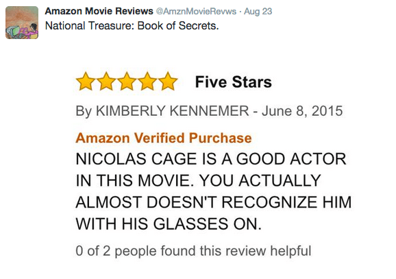 Text - Amazon Movie Reviews @AmznMovieRevws Aug 23 National Treasure: Book of Secrets Five Stars By KIMBERLY KENNEMER June 8, 2015 Amazon Verified Purchase NICOLAS CAGE IS A GOOD ACTOR IN THIS MOVIE. YOU ACTUALLY ALMOST DOESN'T RECOGNIZE HIM WITH HIS GLASSES ON 0 of 2 people found this review helpful