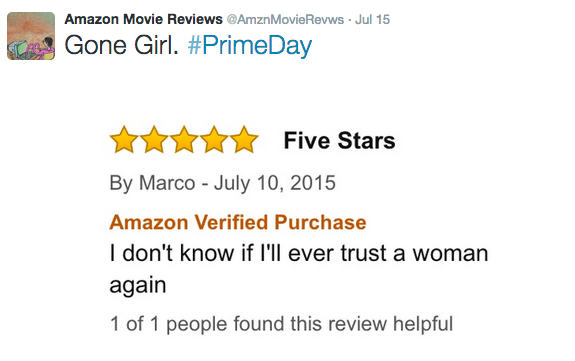 Text - Amazon Movie Reviews@AmznMovie Revws Jul 15 Gone Girl. #PrimeDay Five Stars By Marco July 10, 2015 Amazon Verified Purchase I don't know if I'll ever trust a woman again 1 of 1 people found this review helpful