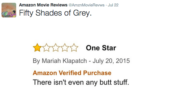 Text - Amazon Movie Reviews @AmznMovie Revws Jul 22 Fifty Shades of Grey One Star By Mariah Klapatch - July 20, 2015 Amazon Verified Purchase There isn't even any butt stuff.