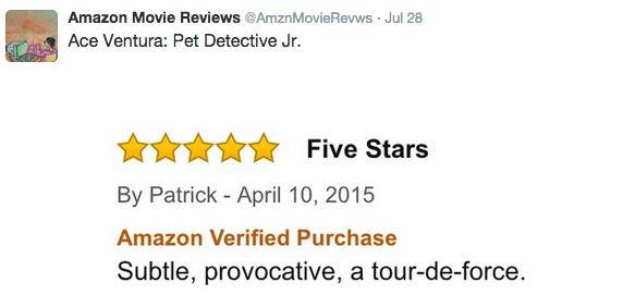 Text - Amazon Movie Reviews @AmznMovieRevws Jul 28 Ace Ventura: Pet Detective Jr. Five Stars By Patrick - April 10, 2015 Amazon Verified Purchase Subtle, provocative, a tour-de-force