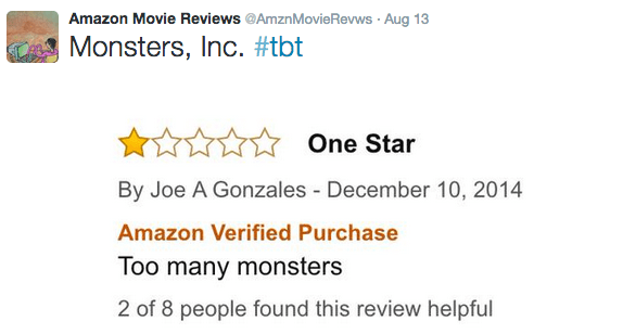 Text - Amazon Movie Reviews @AmznMovieRevws Aug 13 Monsters, Inc. #tbt One Star By Joe A Gonzales December 10, 2014 Amazon Verified Purchase Too many monsters 2 of 8 people found this review helpful