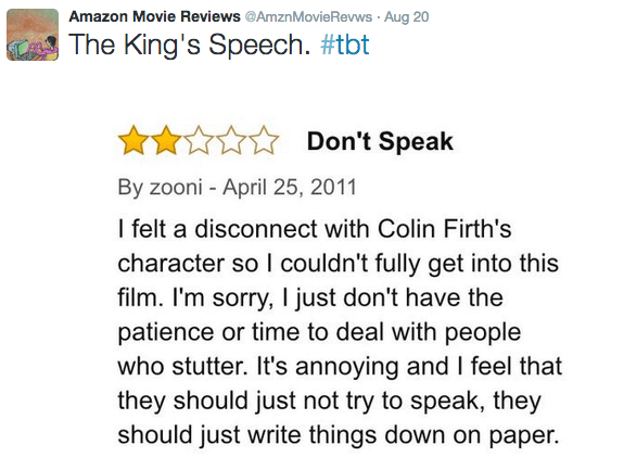 Text - Amazon Movie Reviews @AmznMovie Revws Aug 20 The King's Speech. #tbt Don't Speak By zooni - April 25, 2011 I felt a disconnect with Colin Firth's character so I couldn't fully get into this film. I'm sorry, I just don't have the patience or time to deal with people who stutter. It's annoying and I feel that they should just not try to speak, they should just write things down on paper.
