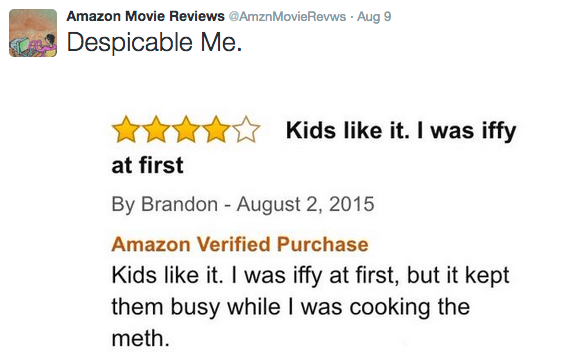 Text - Amazon Movie Reviews @AmznMovieRevws Aug 9 Despicable Me. Kids like it. I was iffy at first By Brandon - August 2, 2015 Amazon Verified Purchase Kids like it. I was iffy at first, but it kept them busy while I was cooking the meth.
