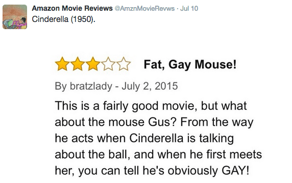Text - Amazon Movie Reviews @AmznMovie Revws Jul 10 Cinderella (1950). Fat, Gay Mouse! By bratzlady - July 2, 2015 This is a fairly good movie, but what about the mouse Gus? From the way he acts when Cinderella is talking about the ball, and when he first meets her, you can tell he's obviously GAY!